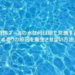 家庭用プールの水は何日間で交換する?ぬめりの原因を発生させない塩素消毒方法や循環設備